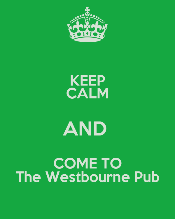 KEEP CALM AND  COME TO The Westbourne Pub