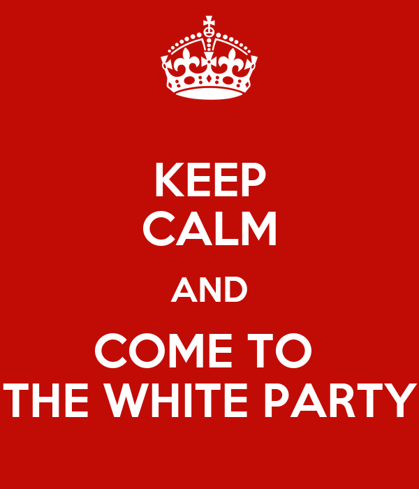 KEEP CALM AND COME TO  THE WHITE PARTY