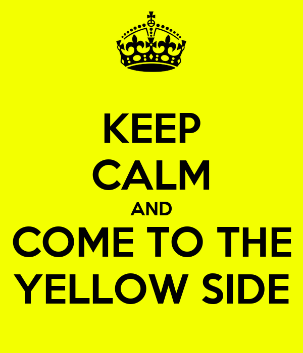 KEEP CALM AND COME TO THE YELLOW SIDE