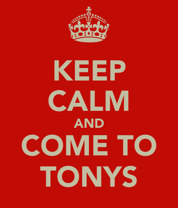 KEEP CALM AND COME TO TONYS
