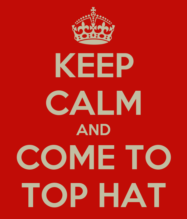 KEEP CALM AND COME TO TOP HAT