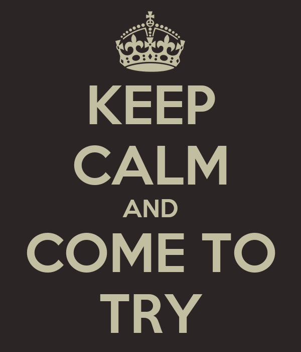 KEEP CALM AND COME TO TRY