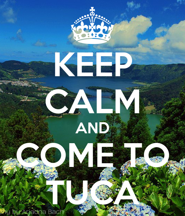 KEEP CALM AND COME TO TUCA