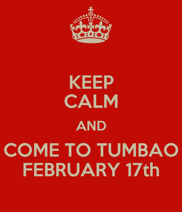 KEEP CALM AND COME TO TUMBAO FEBRUARY 17th