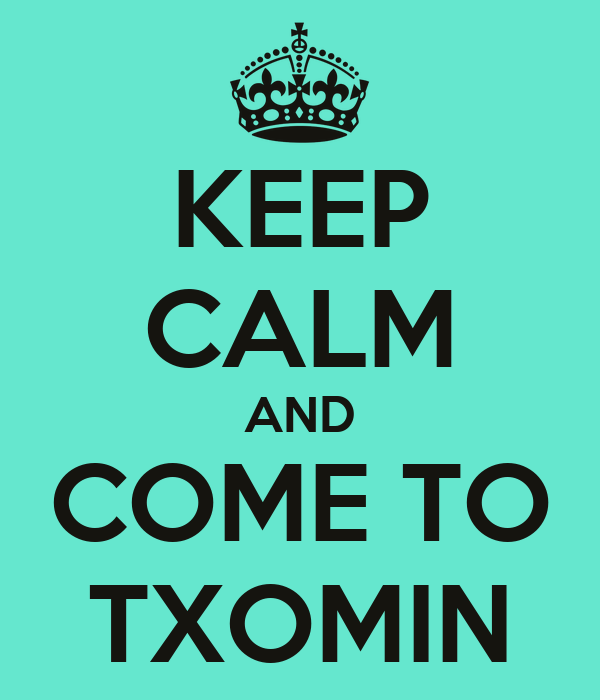 KEEP CALM AND COME TO TXOMIN