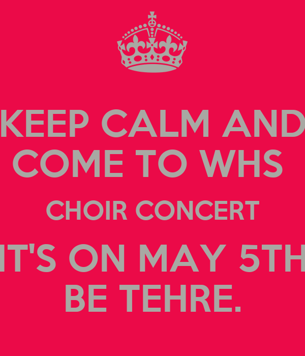 KEEP CALM AND COME TO WHS  CHOIR CONCERT IT'S ON MAY 5TH BE TEHRE.