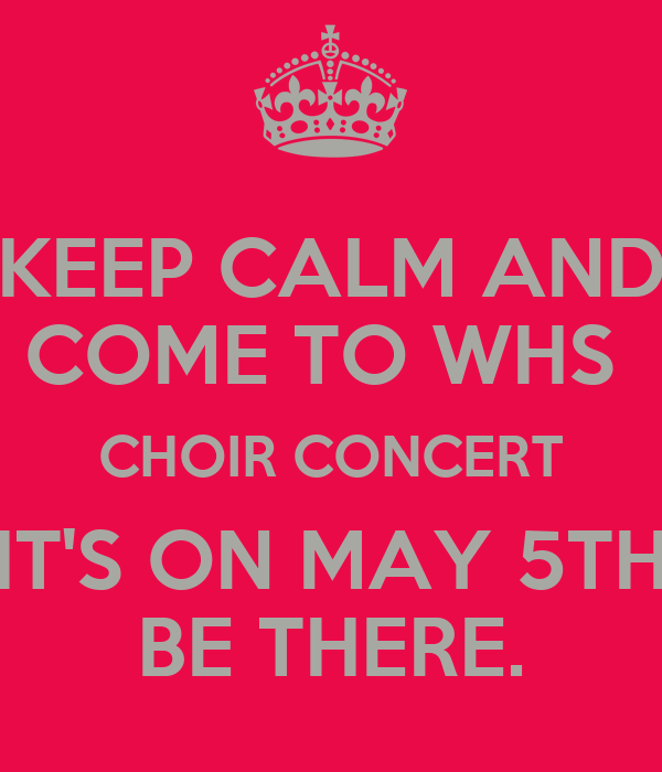 KEEP CALM AND COME TO WHS  CHOIR CONCERT IT'S ON MAY 5TH BE THERE.