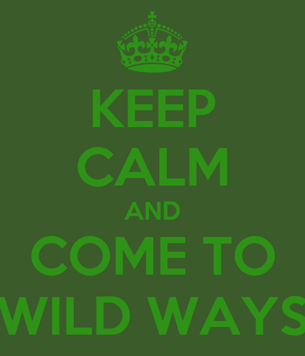 KEEP CALM AND COME TO WILD WAYS