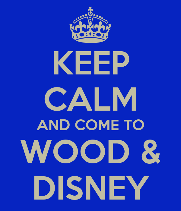 KEEP CALM AND COME TO WOOD & DISNEY