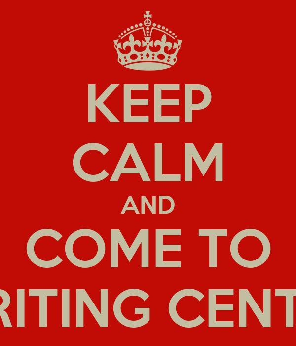 KEEP CALM AND COME TO WRITING CENTER