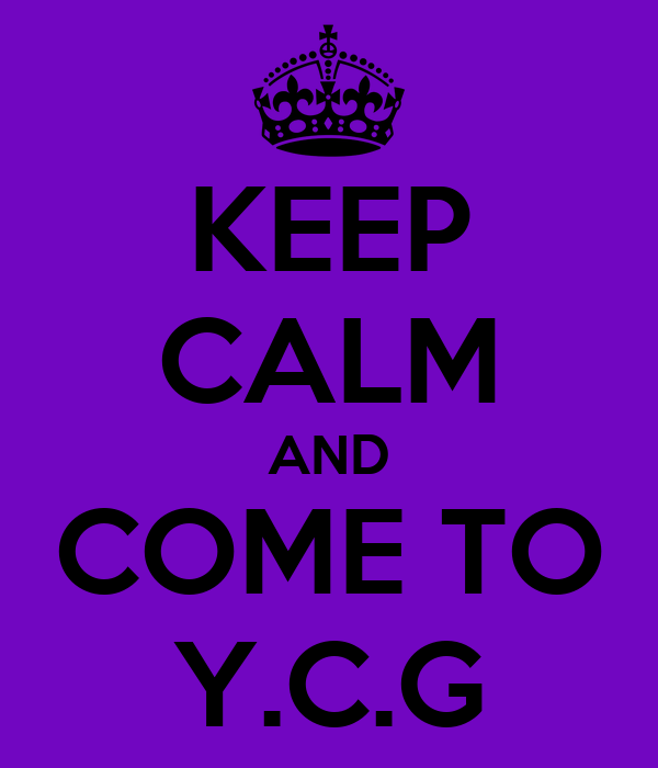 KEEP CALM AND COME TO Y.C.G