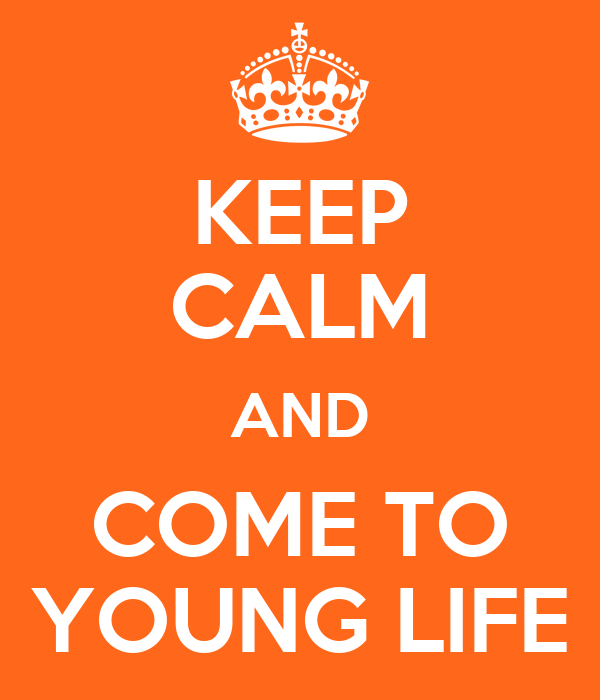 KEEP CALM AND COME TO YOUNG LIFE