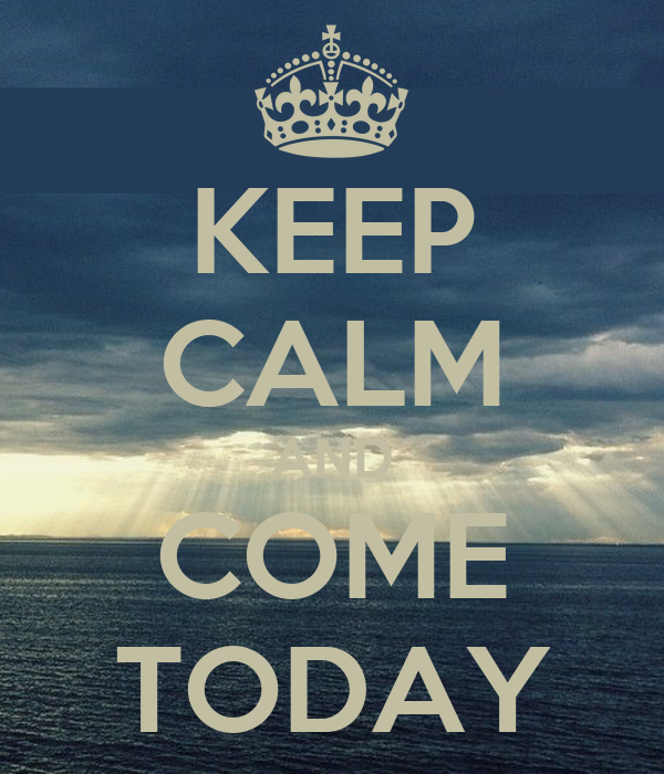 KEEP CALM AND COME TODAY