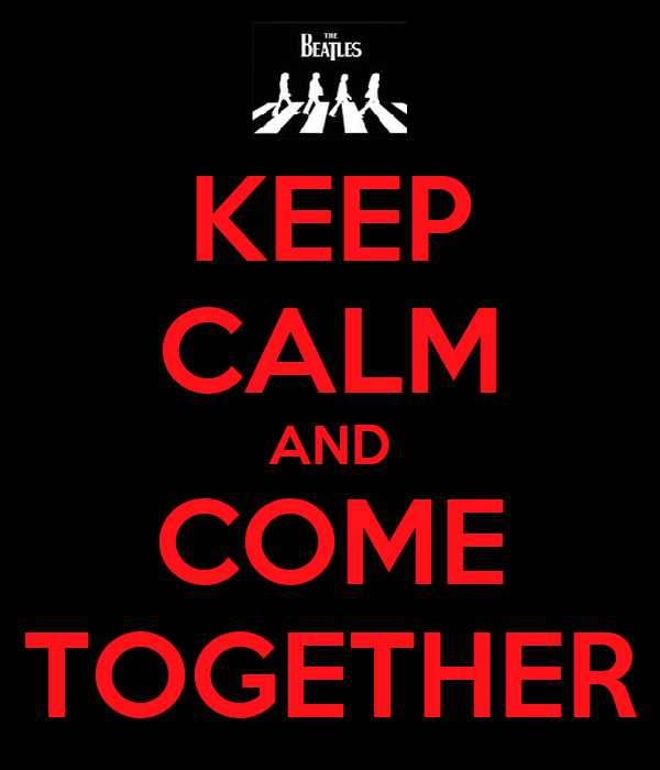 KEEP CALM AND COME TOGETHER