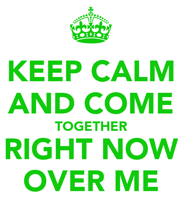 KEEP CALM AND COME TOGETHER RIGHT NOW OVER ME