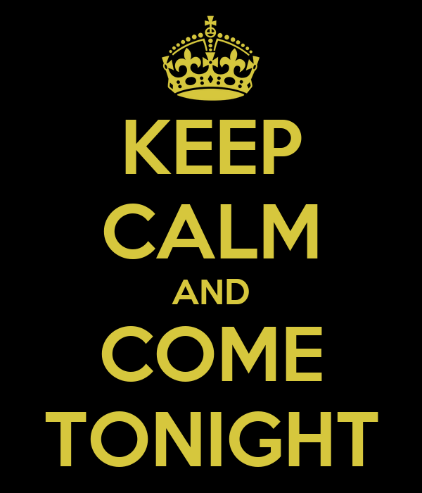 KEEP CALM AND COME TONIGHT