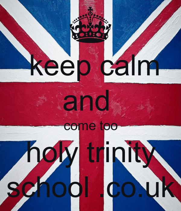 keep calm and  come too holy trinity school .co.uk