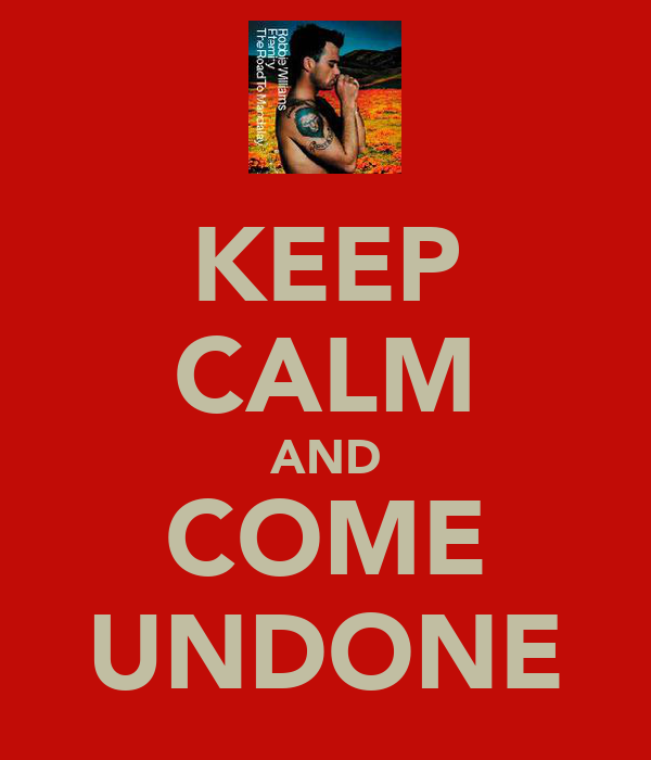 KEEP CALM AND COME UNDONE