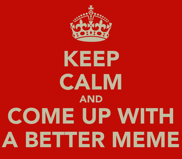 KEEP CALM AND COME UP WITH A BETTER MEME