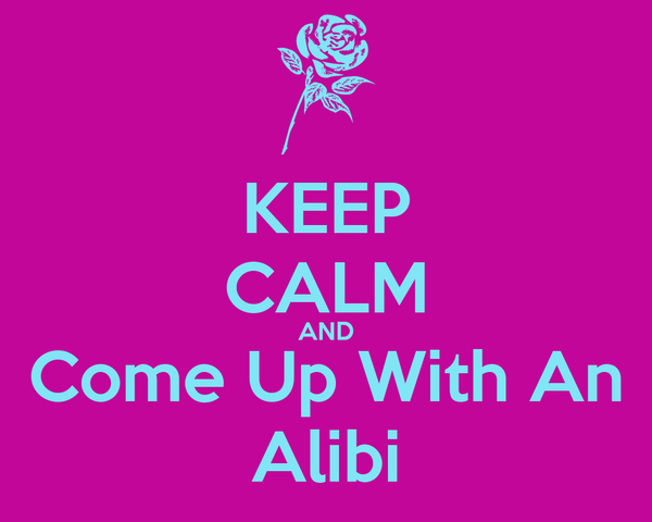 KEEP CALM AND Come Up With An  Alibi