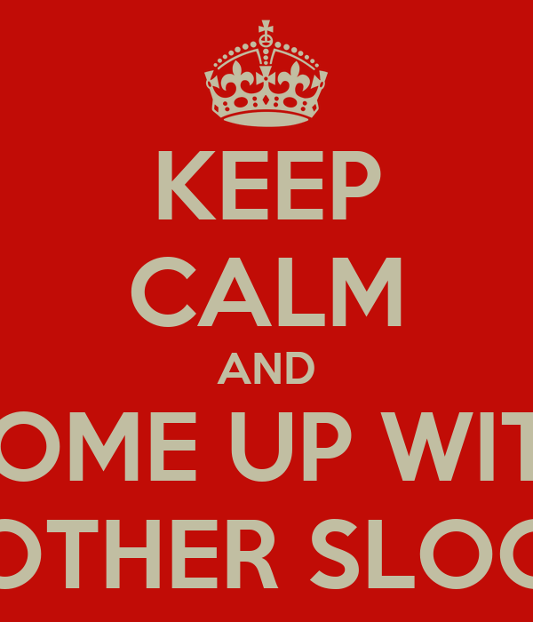 KEEP CALM AND COME UP WITH ANOTHER SLOGAN