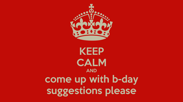 KEEP CALM AND come up with b-day suggestions please