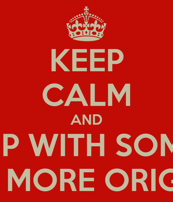 KEEP CALM AND COME UP WITH SOMETHING A BIT MORE ORIGINAL