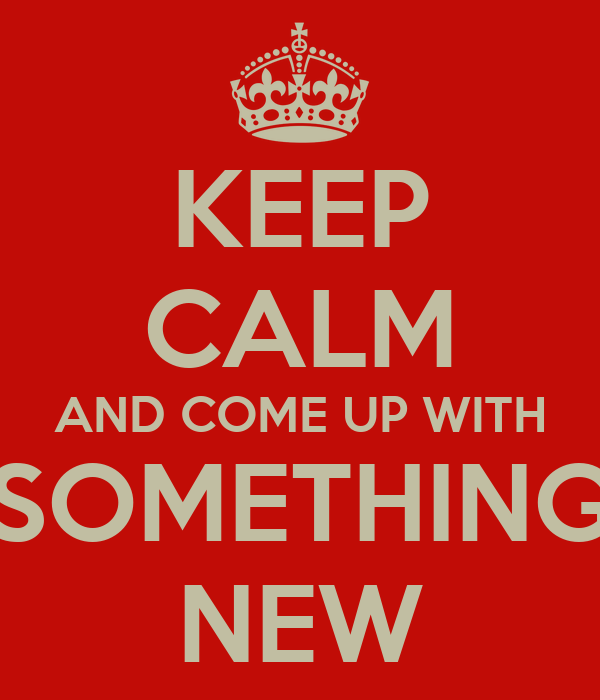 KEEP CALM AND COME UP WITH SOMETHING NEW