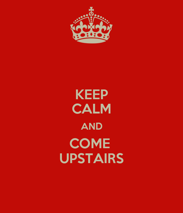 KEEP CALM AND COME  UPSTAIRS
