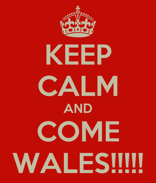KEEP CALM AND COME WALES!!!!!