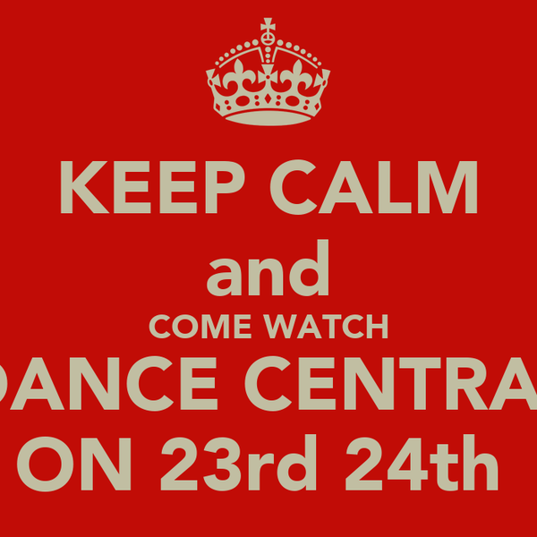 KEEP CALM and COME WATCH DANCE CENTRAL ON 23rd 24th