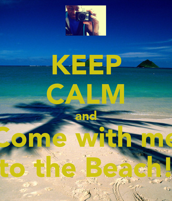 KEEP CALM and Come with me to the Beach!