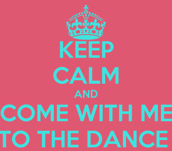 KEEP CALM AND COME WITH ME TO THE DANCE