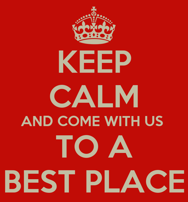 KEEP CALM AND COME WITH US  TO A BEST PLACE