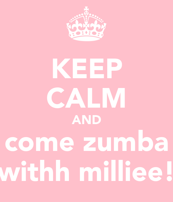 KEEP CALM AND come zumba withh milliee!