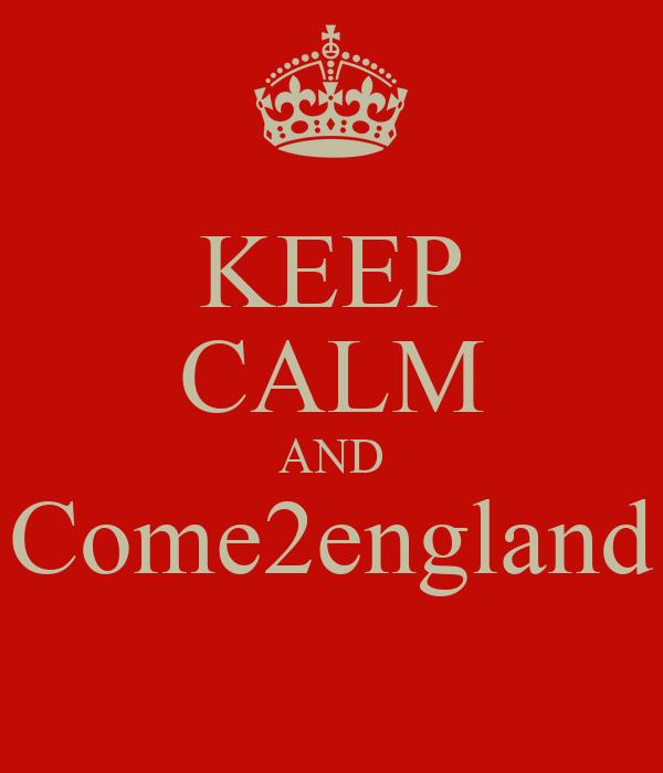 KEEP CALM AND Come2england