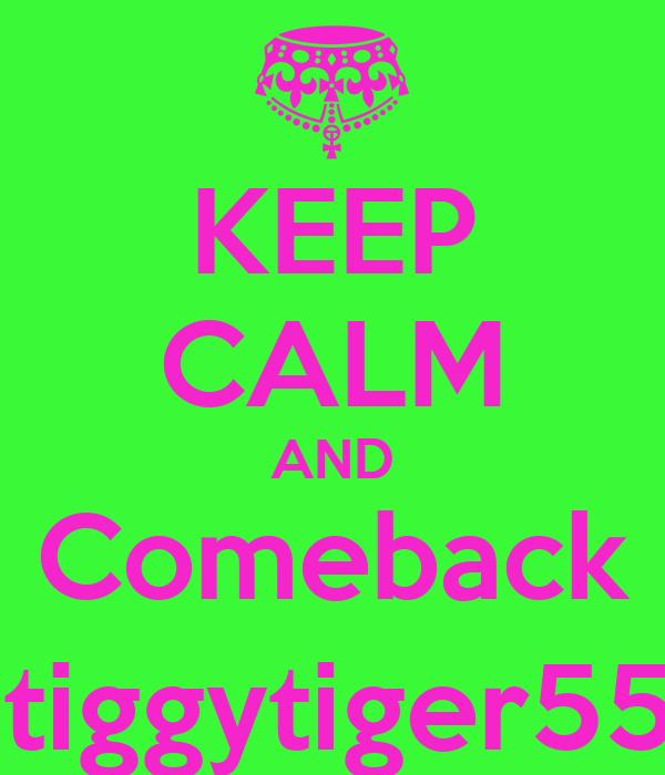 KEEP CALM AND Comeback @tiggytiger555