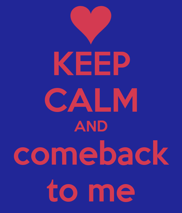 KEEP CALM AND comeback to me