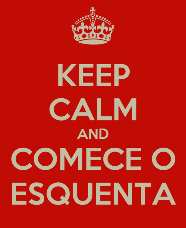 KEEP CALM AND COMECE O ESQUENTA