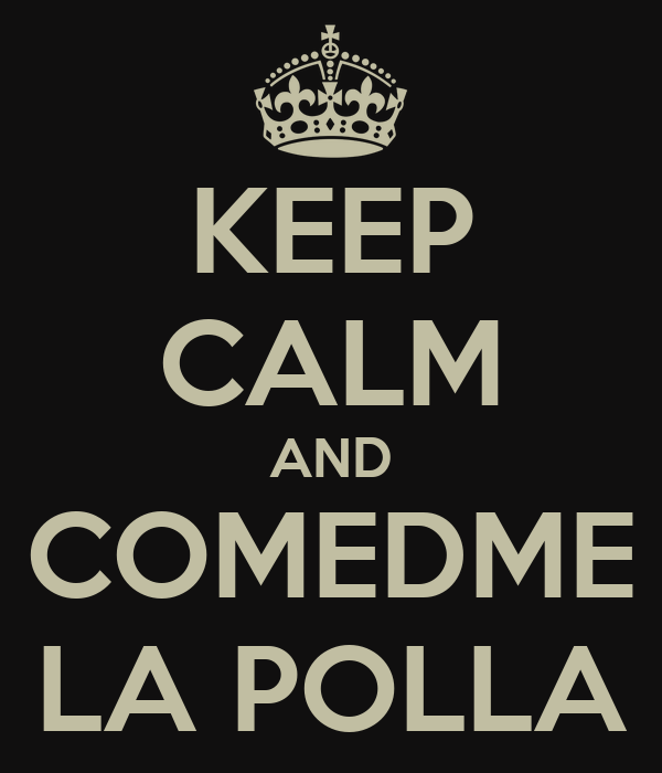KEEP CALM AND COMEDME LA POLLA