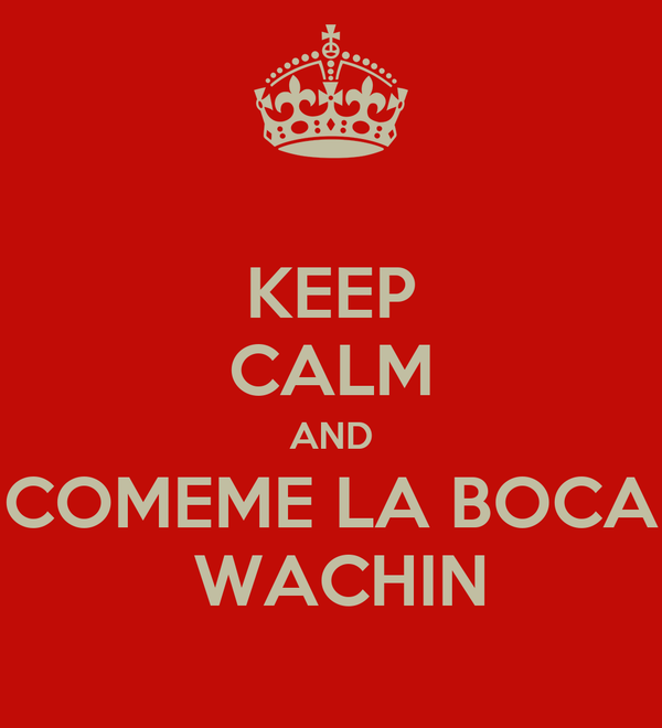 KEEP CALM AND COMEME LA BOCA  WACHIN