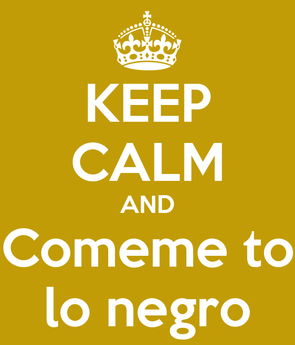 KEEP CALM AND Comeme to lo negro