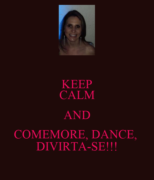 KEEP CALM AND COMEMORE, DANCE,  DIVIRTA-SE!!!