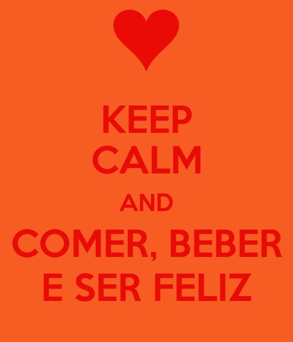 KEEP CALM AND COMER, BEBER E SER FELIZ