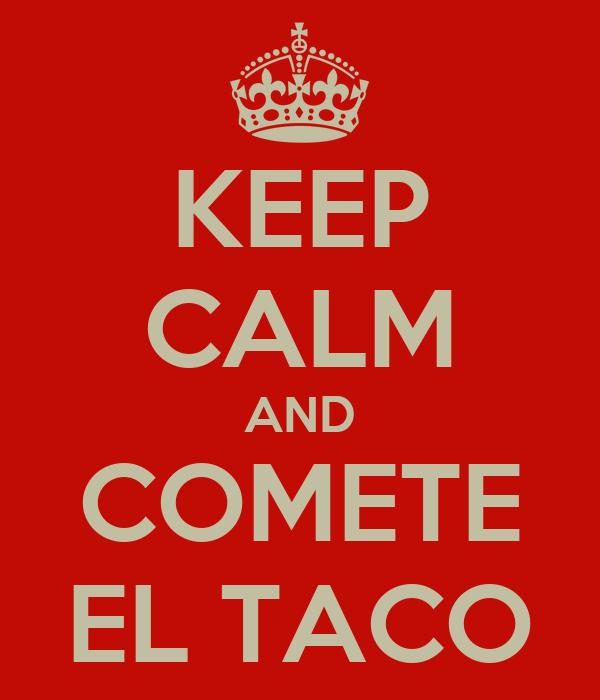 KEEP CALM AND COMETE EL TACO