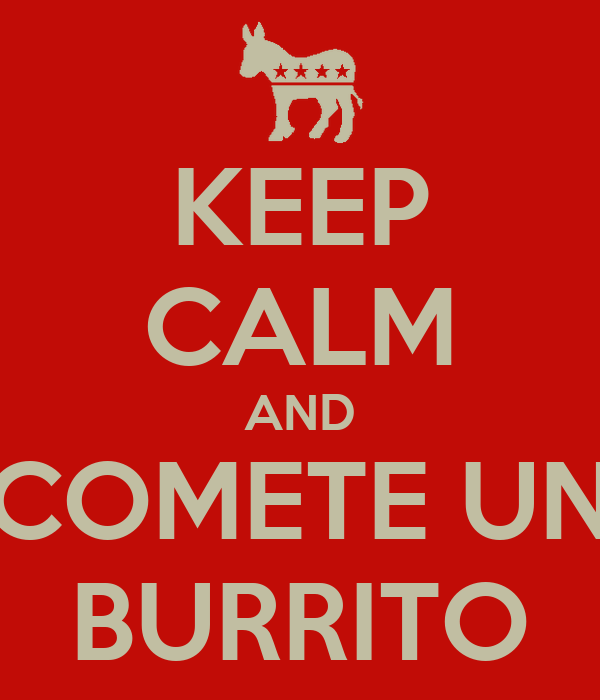KEEP CALM AND COMETE UN BURRITO