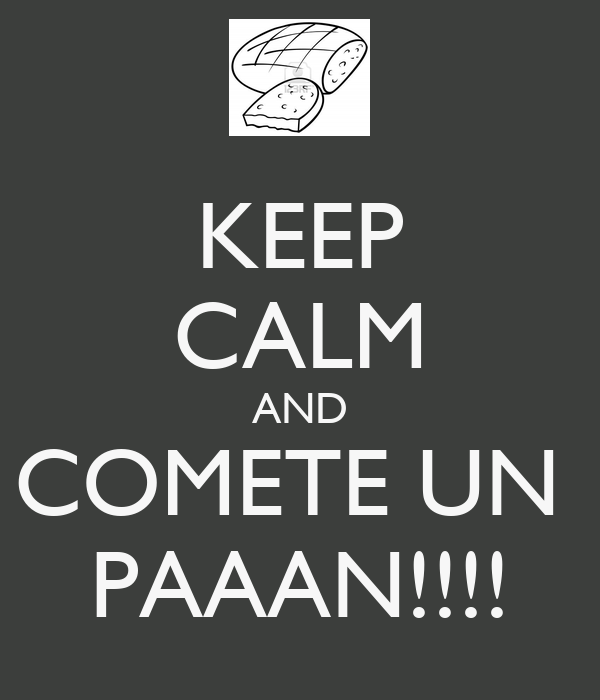 KEEP CALM AND COMETE UN  PAAAN!!!!