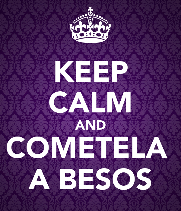 KEEP CALM AND COMETELA  A BESOS