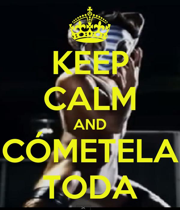 KEEP CALM AND CÓMETELA TODA