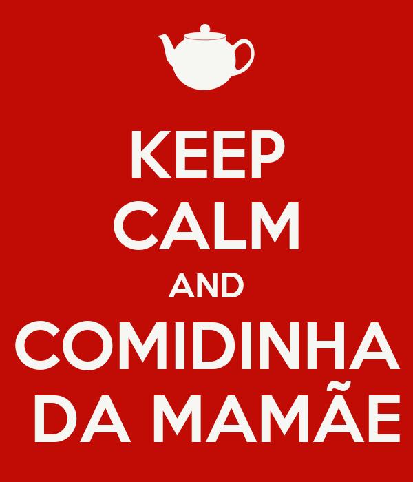 KEEP CALM AND COMIDINHA  DA MAMÃE